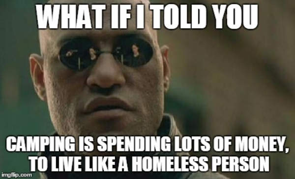 camping is spending lots of money to live like a homeless person memes Celebrate camping season by pitching a tent to these memes (34 Photos)